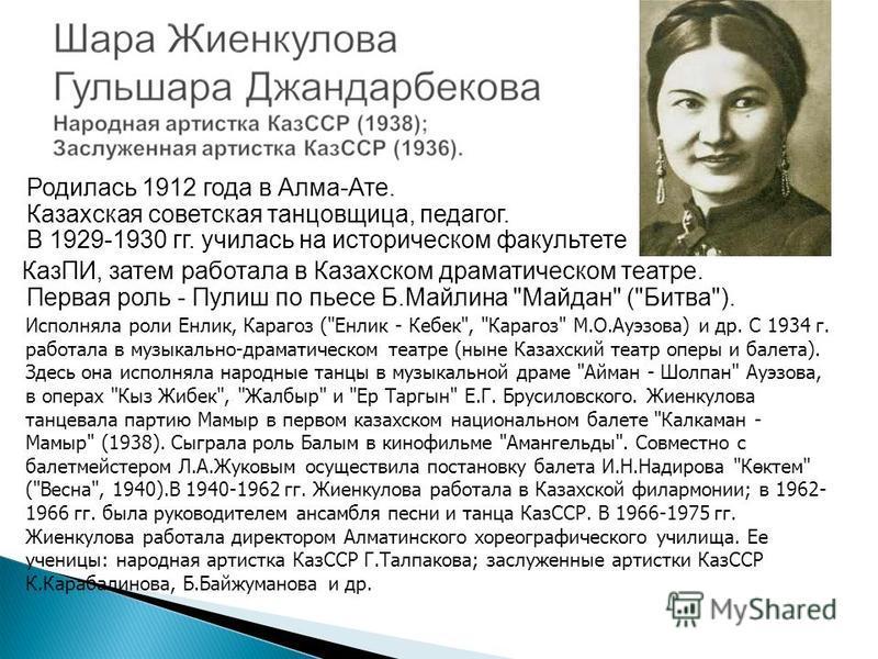 Родилась 1912 года в Алма-Ате. Казахская советская танцовщица, педагог. В 1929-1930 гг. училась на историческом факультете КазПИ, затем работала в Казахском драматическом театре. Первая роль - Пулиш по пьесе Б.Майлина