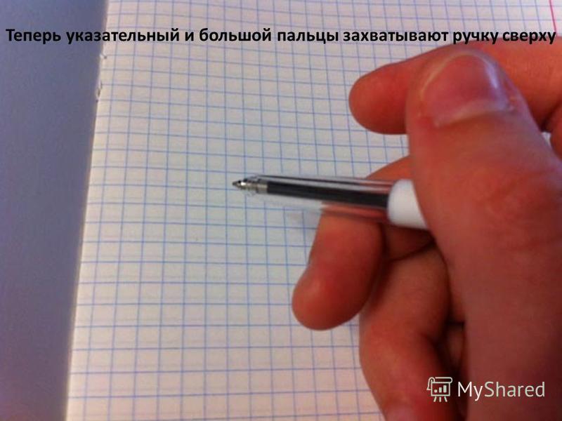 Теперь указательный и большой пальцы захватывают ручку сверху