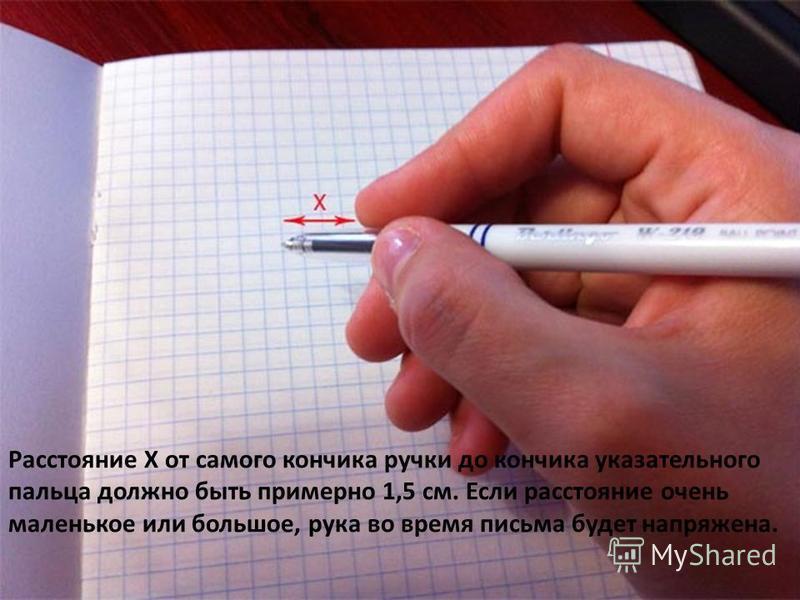 Расстояние Х от самого кончика ручки до кончика указательного пальца должно быть примерно 1,5 см. Если расстояние очень маленькое или большое, рука во время письма будет напряжена.