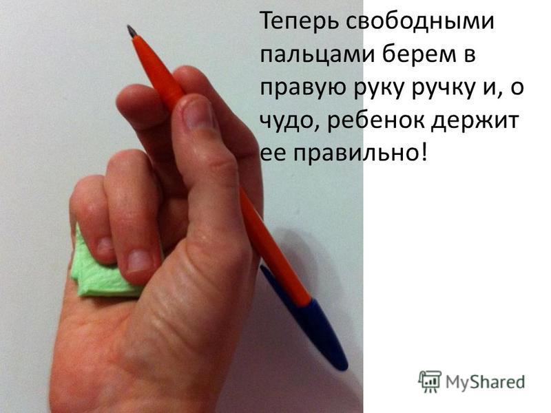 Теперь свободными пальцами берем в правую руку ручку и, о чудо, ребенок держит ее правильно!