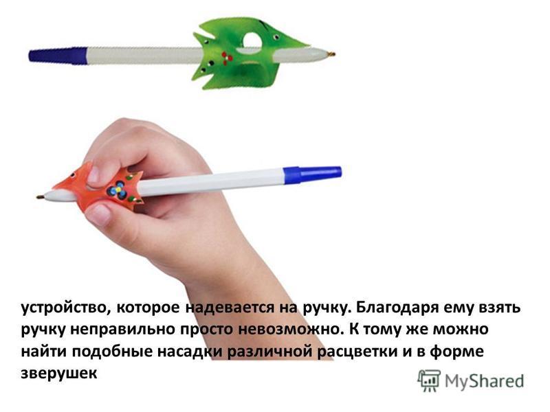 устройство, которое надевается на ручку. Благодаря ему взять ручку неправильно просто невозможно. К тому же можно найти подобные насадки различной расцветки и в форме зверушек