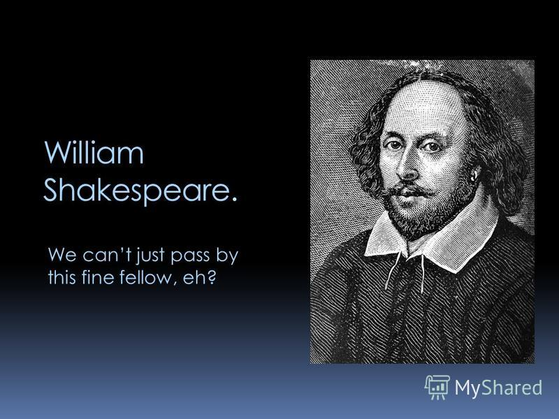 William Shakespeare. We cant just pass by this fine fellow, eh?