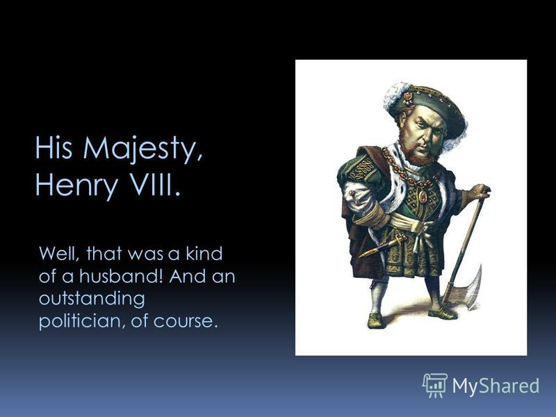 His Majesty, Henry VIII. Well, that was a kind of a husband! And an outstanding politician, of course.