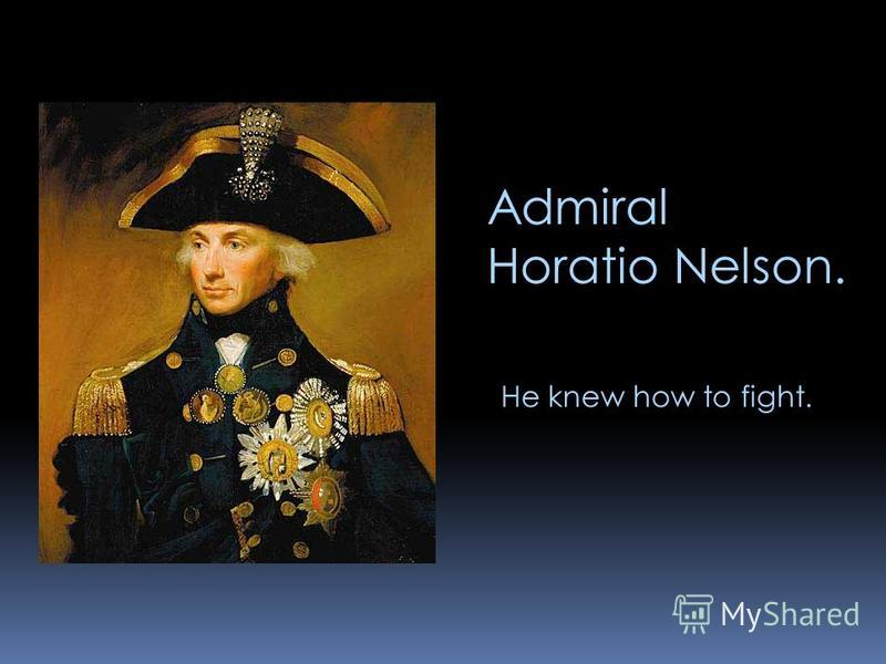 Admiral Horatio Nelson. He knew how to fight.