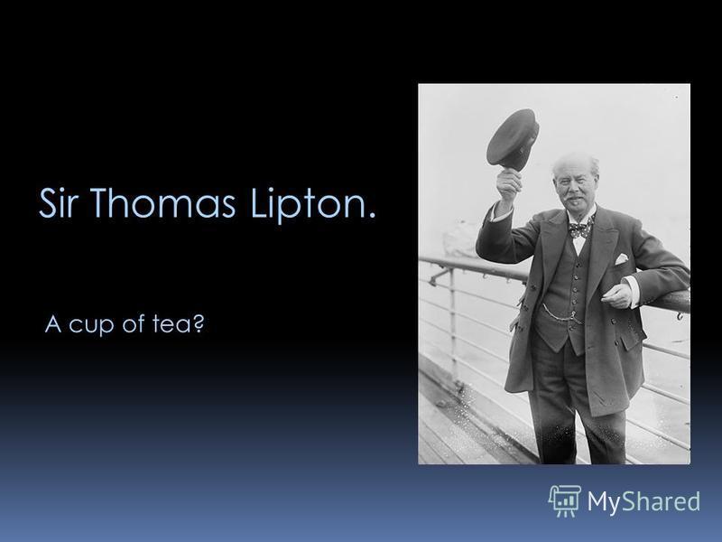 Sir Thomas Lipton. A cup of tea?