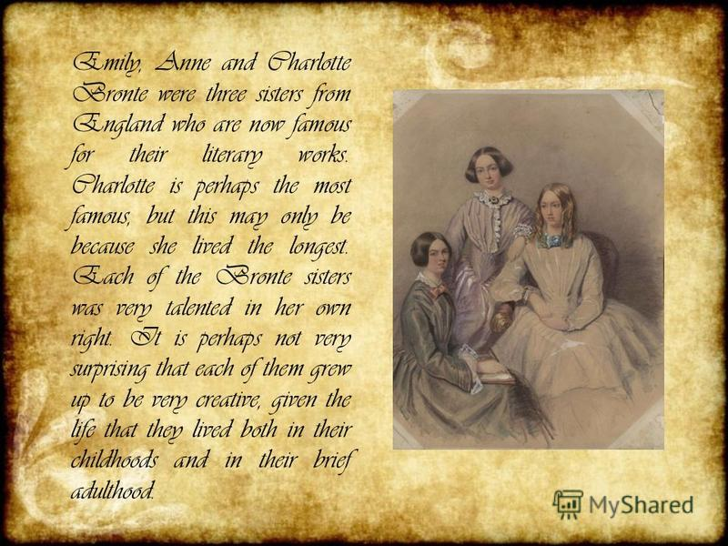 Emily, Anne and Charlotte Bronte were three sisters from England who are now famous for their literary works. Charlotte is perhaps the most famous, but this may only be because she lived the longest. Each of the Bronte sisters was very talented in he