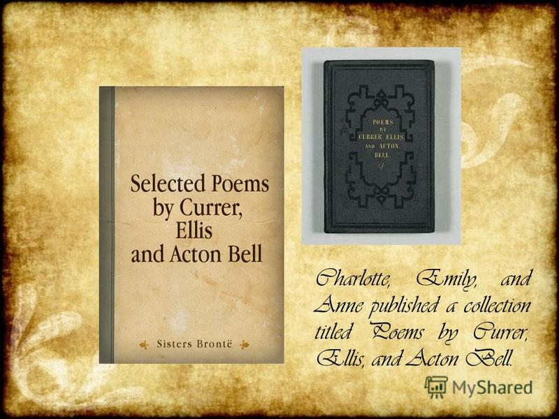 Charlotte, Emily, and Anne published a collection titled Poems by Currer, Ellis, and Acton Bell.