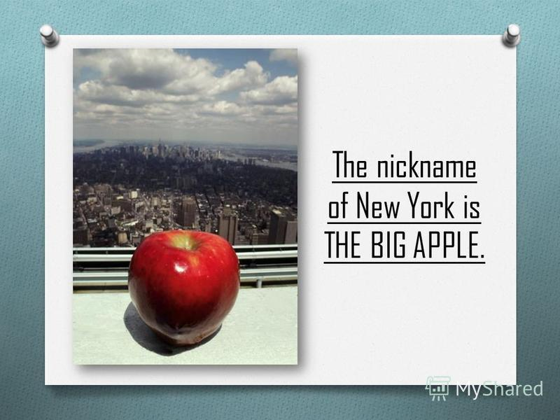 The nickname of New York is THE BIG APPLE.