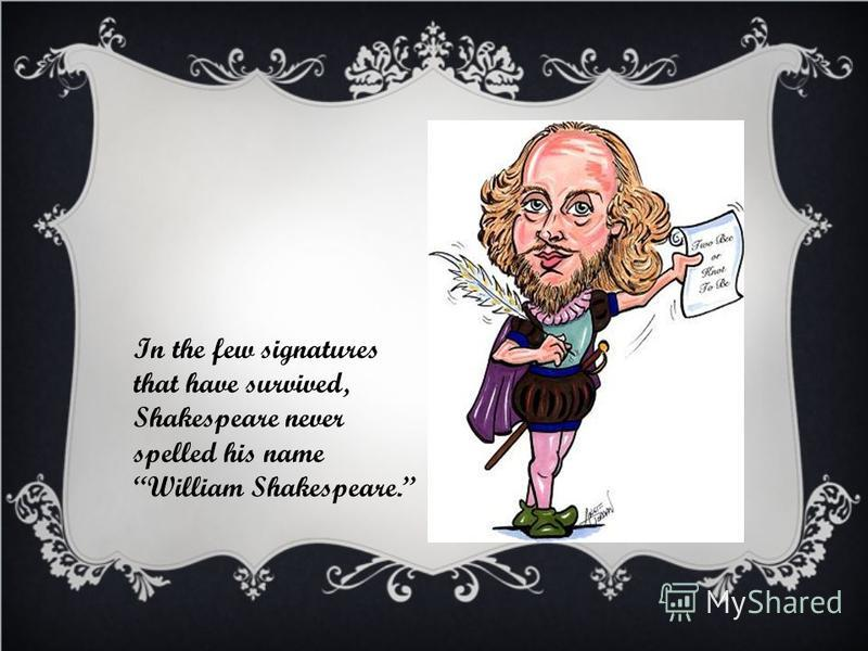 In the few signatures that have survived, Shakespeare never spelled his name William Shakespeare.