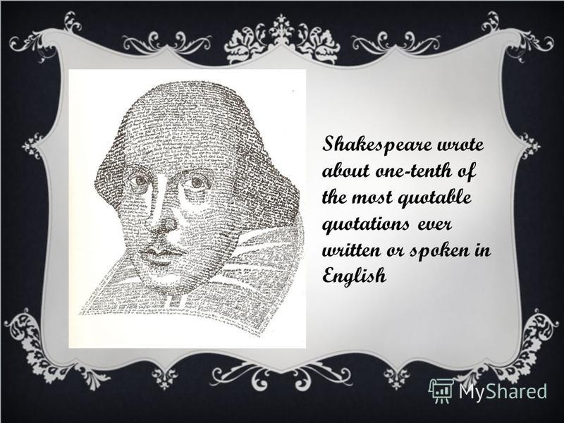 Shakespeare wrote about one-tenth of the most quotable quotations ever written or spoken in English