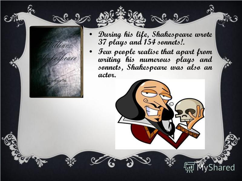 During his life, Shakespeare wrote 37 plays and 154 sonnets!. Few people realise that apart from writing his numerous plays and sonnets, Shakespeare was also an actor.