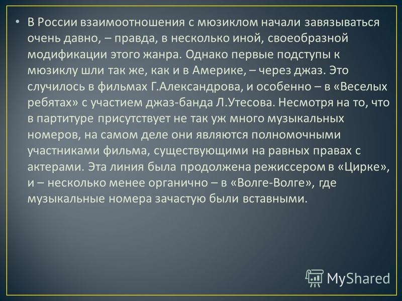 В России взаимоотношения с мюзиклом начали завязываться очень давно, – правда, в несколько иной, своеобразной модификации этого жанра. Однако первые подступы к мюзиклу шли так же, как и в Америке, – через джаз. Это случилось в фильмах Г. Александрова