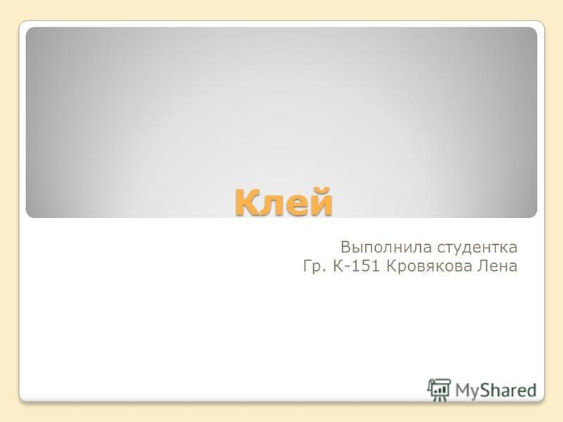 Клей Выполнила студентка Гр. К-151 Кровякова Лена