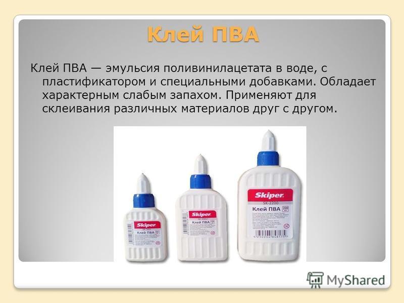 Клей ПВА Клей ПВА эмульсия поливинилацетата в воде, с пластификатором и специальными добавками. Обладает характерным слабым запахом. Применяют для склеивания различных материалов друг с другом.