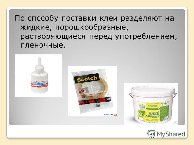 По способу поставки клеи разделяют на жидкие, порошкообразные, растворяющиеся перед употреблением, пленочные.