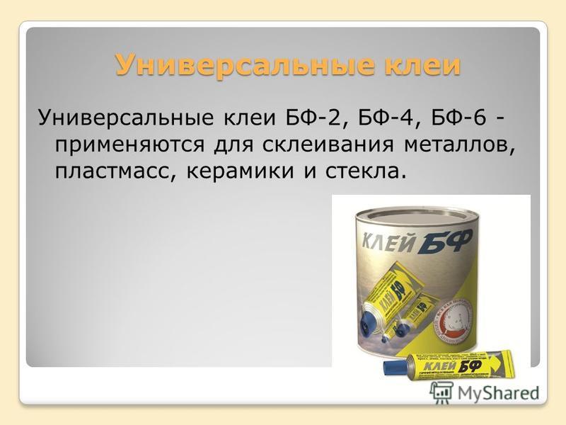 Универсальные клеи Универсальные клеи БФ-2, БФ-4, БФ-6 - применяются для склеивания металлов, пластмасс, керамики и стекла.