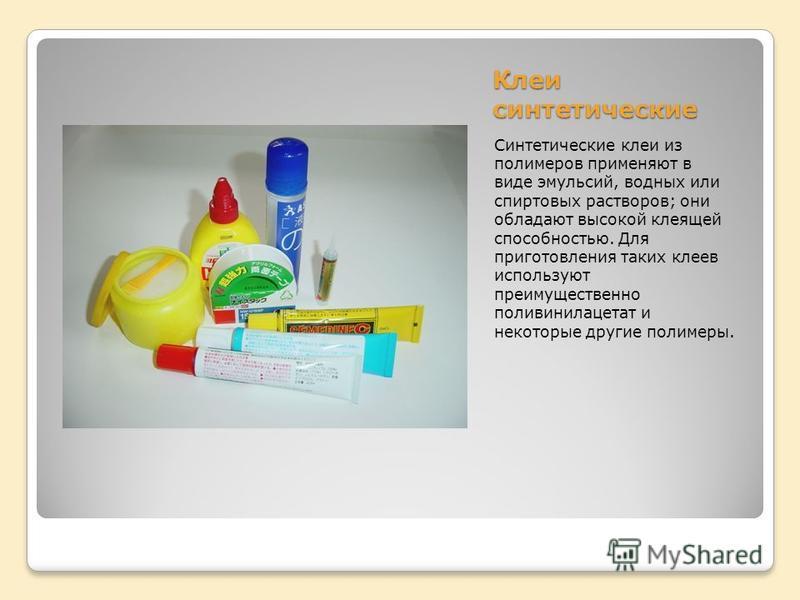 Клеи синтетические Синтетические клеи из полимеров применяют в виде эмульсий, водных или спиртовых растворов; они обладают высокой клеящей способностью. Для приготовления таких клеев используют преимущественно поливинилацетат и некоторые другие полим