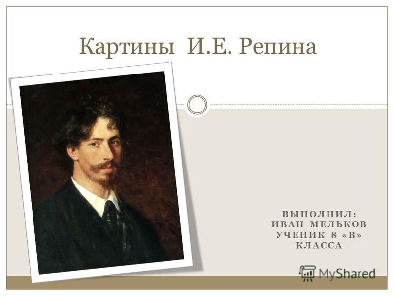 ВЫПОЛНИЛ: ИВАН МЕЛЬКОВ УЧЕНИК 8 «В» КЛАССА Картины И.Е. Репина