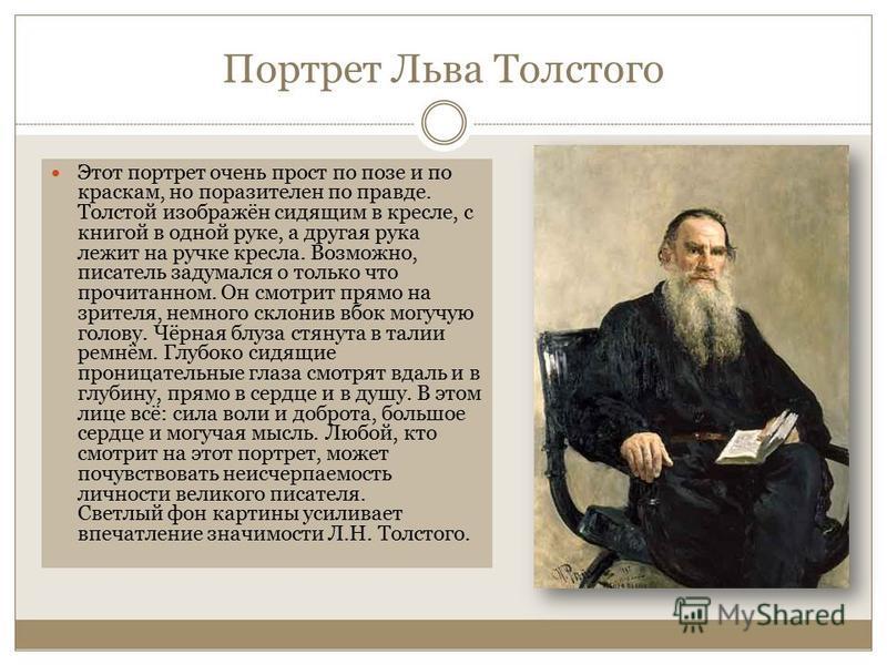 Портрет Льва Толстого Этот портрет очень прост по позе и по краскам, но поразителен по правде. Толстой изображён сидящим в кресле, с книгой в одной руке, а другая рука лежит на ручке кресла. Возможно, писатель задумался о только что прочитанном. Он с