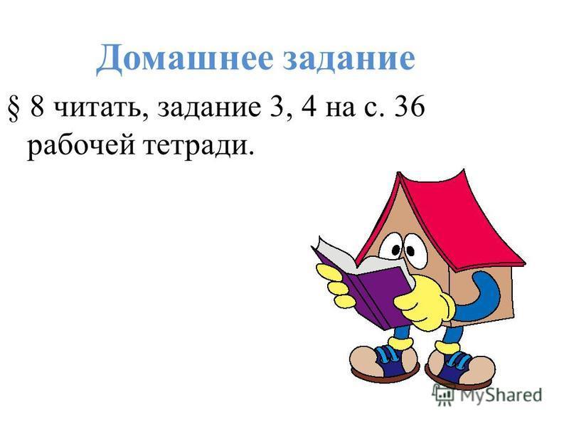 Домашнее задание § 8 читать, задание 3, 4 на с. 36 рабочей тетради.