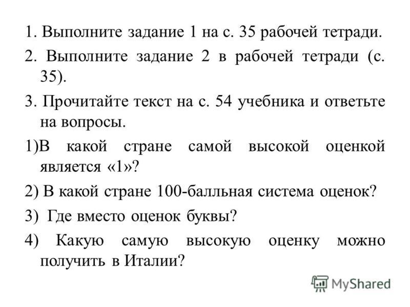 1. Выполните задание 1 на с. 35 рабочей тетради. 2. Выполните задание 2 в рабочей тетради (с. 35). 3. Прочитайте текст на с. 54 учебника и ответьте на вопросы. 1)В какой стране самой высокой оценкой является «1»? 2) В какой стране 100-балльная систем