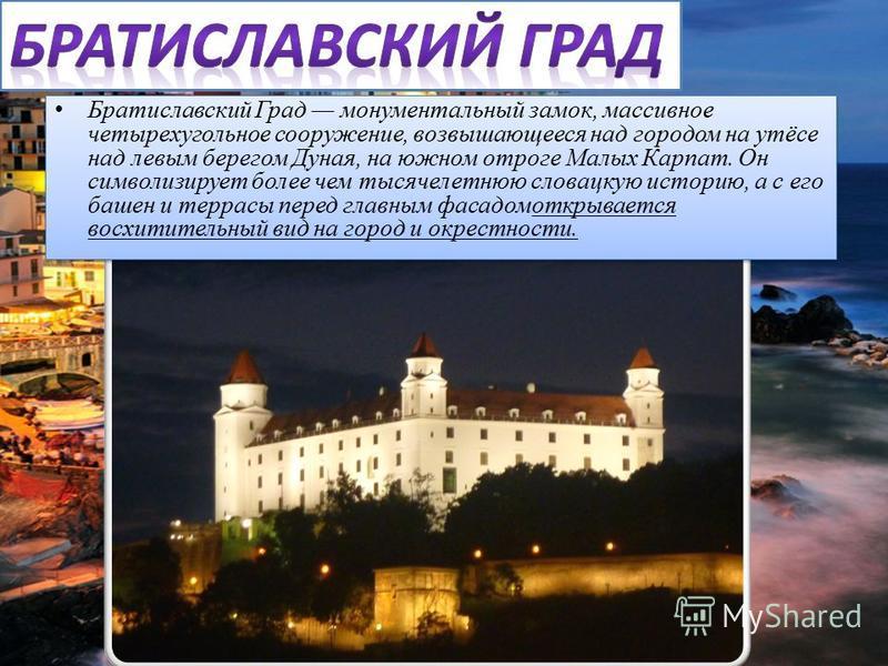 Братиславский Град монументальный замок, массивное четырехугольное сооружение, возвышающееся над городом на утёсе над левым берегом Дуная, на южном отроге Малых Карпат. Он символизирует более чем тысячелетнюю словацкую историю, а с его башен и террас