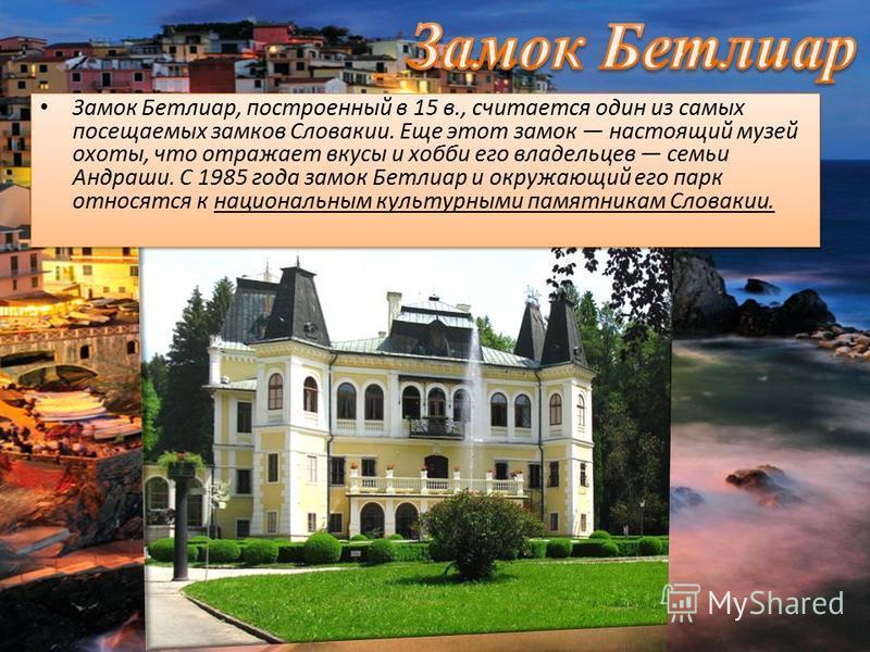 Замок Бетлиар, построенный в 15 в., считается один из самых посещаемых замков Словакии. Еще этот замок настоящий музей охоты, что отражает вкусы и хобби его владельцев семьи Андраши. С 1985 года замок Бетлиар и окружающий его парк относятся к национа