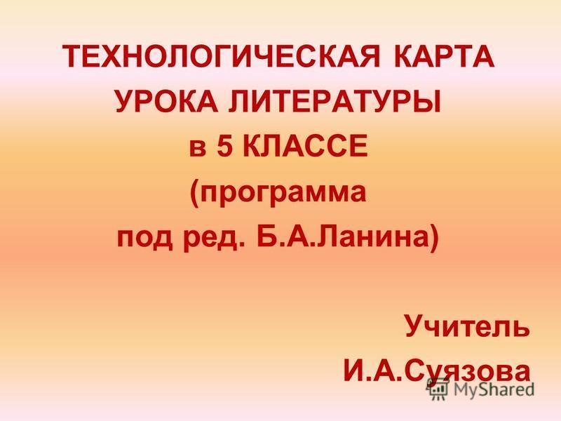 ТЕХНОЛОГИЧЕСКАЯ КАРТА УРОКА ЛИТЕРАТУРЫ в 5 КЛАССЕ (программа под ред. Б.А.Ланина) Учитель И.А.Суязова