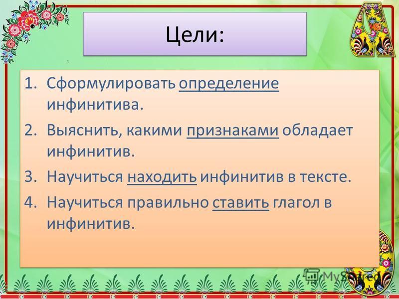 Цели: 1. Сформулировать определение инфинитрива. 2.Выяснить, какими признаками обладает инфинитрив. 3. Научиться находить инфинитрив в тексте. 4. Научиться правильно ставить глагол в инфинитрив. 1. Сформулировать определение инфинитрива. 2.Выяснить,
