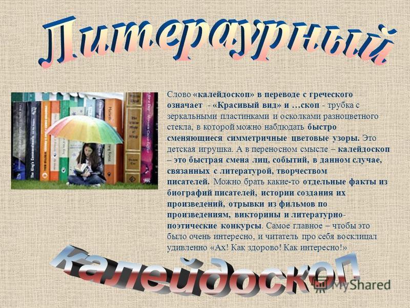 Слово «калейдоскоп» в переводе с греческого означает - «Красивый вид» и …скоп - трубка с зеркальными пластинками и осколками разноцветного стекла, в которой можно наблюдать быстро сменяющиеся симметричные цветовые узоры. Это детская игрушка. А в пере