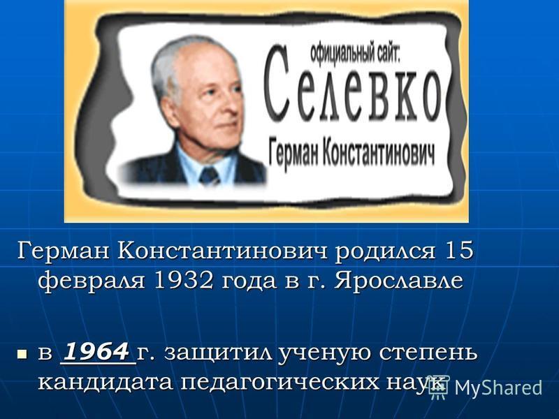 Герман Константинович родился 15 февраля 1932 года в г. Ярославле в 1964 г. защитил ученую степень кандидата педагогических наук в 1964 г. защитил ученую степень кандидата педагогических наук