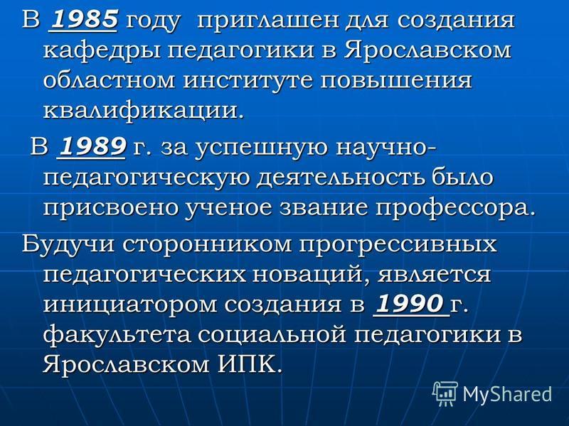 В 1985 году приглашен для создания кафедры педагогики в Ярославском областном институте повышения квалификации. В 1989 г. за успешную научно- педагогическую деятельность было присвоено ученое звание профессора. В 1989 г. за успешную научно- педагогич