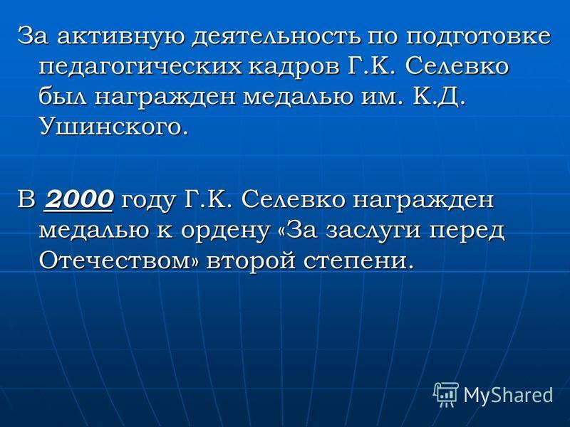 За активную деятельность по подготовке педагогических кадров Г.К. Селевко был награжден медалью им. К.Д. Ушинского. В 2000 году Г.К. Селевко награжден медалью к ордену «За заслуги перед Отечеством» второй степени.
