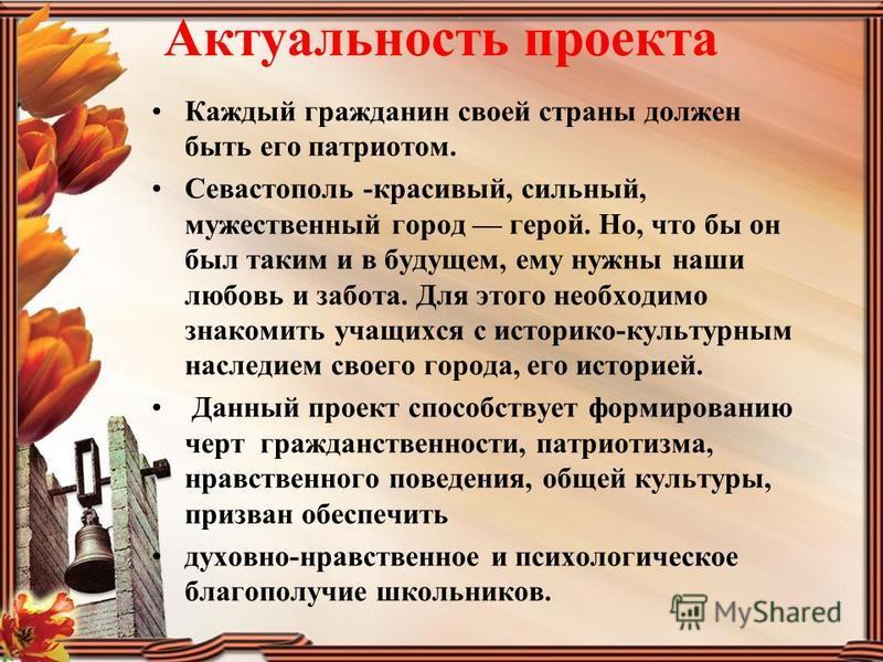Актуальность проекта Каждый гражданин своей страны должен быть его патриотом. Севастополь -красивый, сильный, мужественный город герой. Но, что бы он был таким и в будущем, ему нужны наши любовь и забота. Для этого необходимо знакомить учащихся с ист
