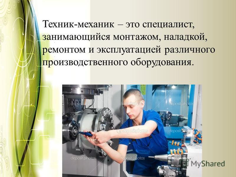 Техник-механик – это специалист, занимающийся монтажом, наладкой, ремонтом и эксплуатацией различного производственного оборудования.