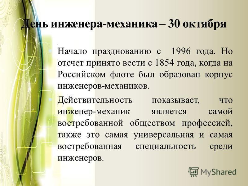День инженера-механика – 30 октября Начало празднованию с 1996 года. Но отсчет принято вести с 1854 года, когда на Российском флоте был образован корпус инженеров-механиков. Действительность показывает, что инженер-механик является самой востребованн