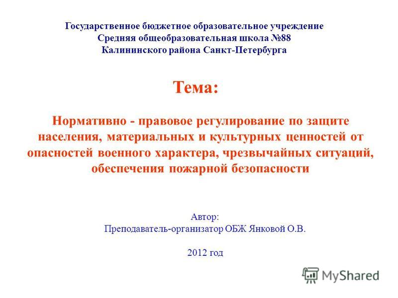 Тема: Нормативно - правовое регулирование по защите населения, материальных и культурных ценностей от опасностей военного характера, чрезвычайных ситуаций, обеспечения пожарной безопасности Государственное бюджетное образовательное учреждение Средняя