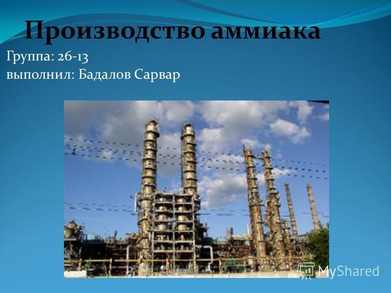 Производство аммиака Группа: 26-13 выполнил: Бадалов Сарвар