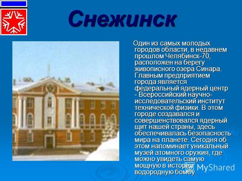 Снежинск Один из самых молодых городов области, в недавнем прошлом Челябинск-70, расположен на берегу живописного озера Синара. Главным предприятием города является федеральный ядерный центр - Всероссийский научно- исследовательский институт техничес
