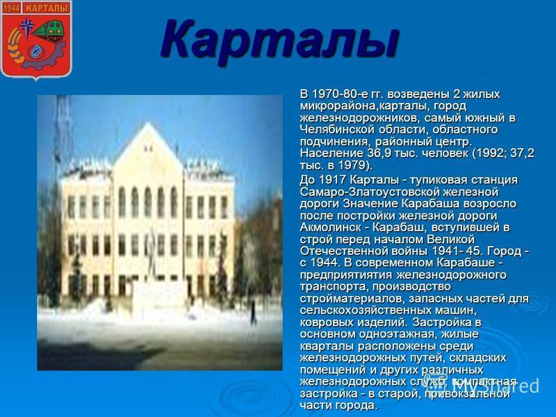 Карталы В 1970-80-е гг. возведены 2 жилых микрорайона,карталы, город железнодорожников, самый южный в Челябинской области, областного подчинения, районный центр. Население 36,9 тыс. человек (1992; 37,2 тыс. в 1979). В 1970-80-е гг. возведены 2 жилых