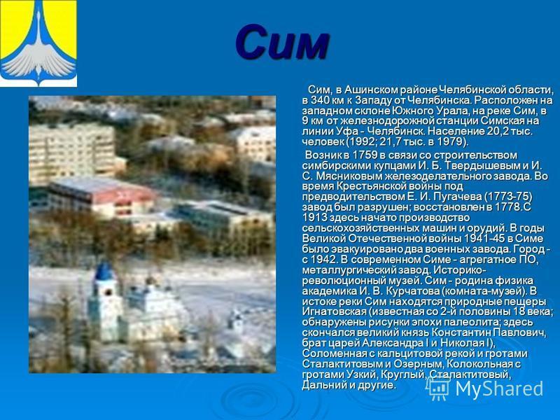 Сим Сим, в Ашинском районе Челябинской области, в 340 км к 3 ззападу от Челябинска. Расположен на западном склоне Южного Урала, на реке Сим, в 9 км от железнодорожной станции Симская на линии Уфа - Челябинск. Население 20,2 тыс. человек (1992; 21,7 т