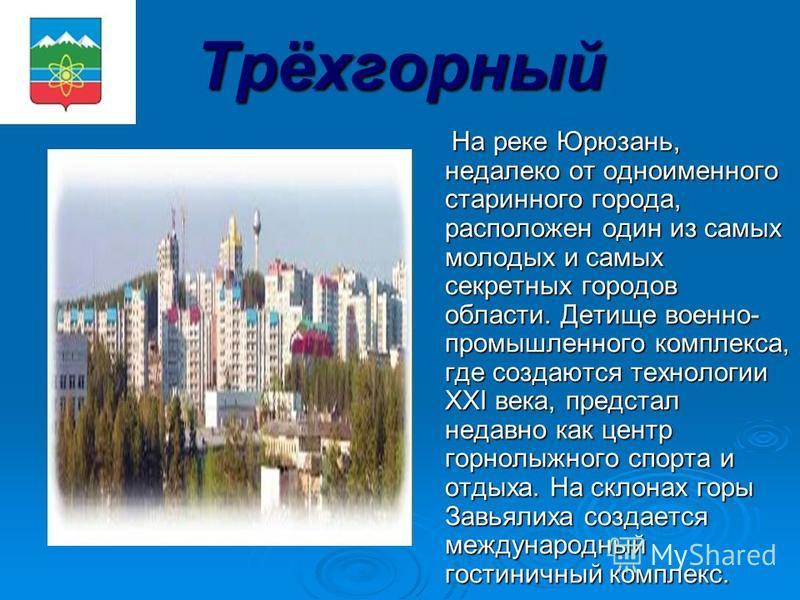 Трёхгорный На реке Юрюзань, недалеко от одноименного старинного города, расположен один из самых молодых и самых секретных городов области. Детище военно- промышленного комплекса, где создаются технологии XXI века, предстал недавно как центр горнолыж