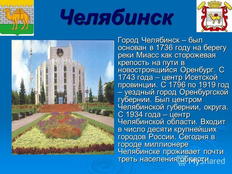Челябинск Город Челябинск – был основан в 1736 году на берегу реки Миасс как сторожевая крепость на пути в новостроящийся Оренбург. С 1743 года – центр Исетской провинции. С 1796 по 1919 год – уездный город Оренбургской губернии. Был центром Челябинс