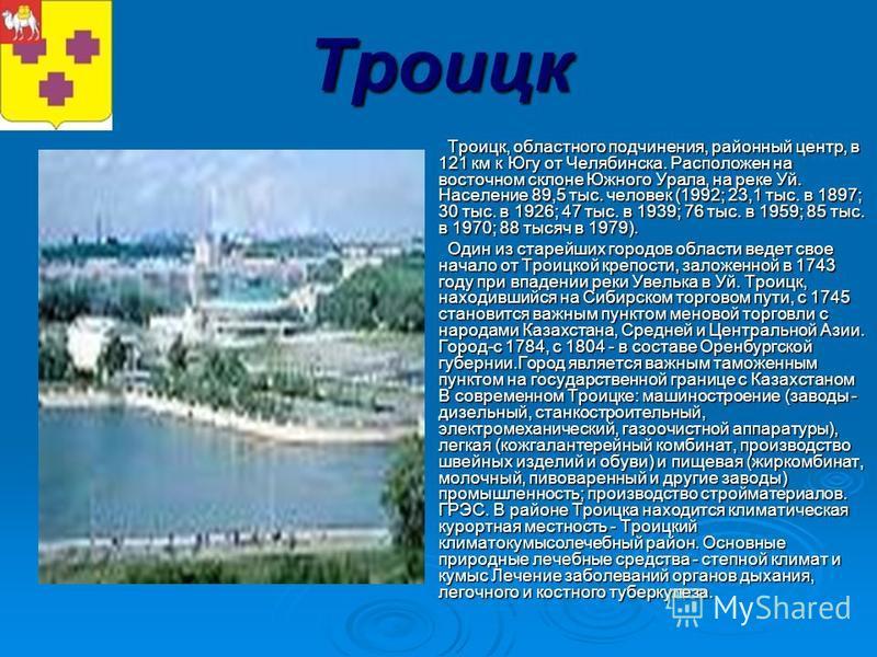 Троицк Троицк, областного подчинения, районный центр, в 121 км к Югу от Челябинска. Расположен на восточном склоне Южного Урала, на реке Уй. Население 89,5 тыс. человек (1992; 23,1 тыс. в 1897; 30 тыс. в 1926; 47 тыс. в 1939; 76 тыс. в 1959; 85 тыс.