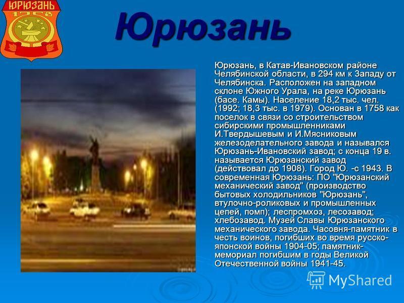 Юрюзань Юрюзань, в Катав-Ивановском районе Челябинской области, в 294 км к 3 ззападу от Челябинска. Расположен на западном склоне Южного Урала, на реке Юрюзань (басе. Камы). Население 18,2 тыс. чел. (1992; 18,3 тыс. в 1979). Основан в 1758 как посело