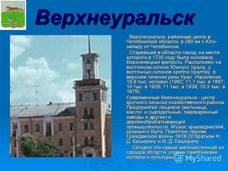 Верхнеуральск Верхнеуральск, районный центр в Челябинской области, в 260 км к Юго- зззападу от Челябинска. Верхнеуральск, районный центр в Челябинской области, в 260 км к Юго- зззападу от Челябинска. Старейший в области город, на месте которого в 173