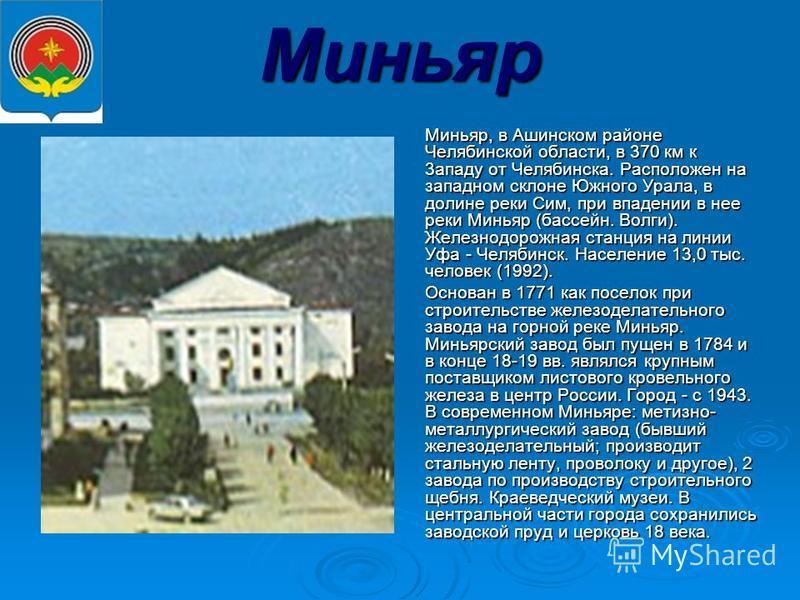 Миньяр Миньяр, в Ашинском районе Челябинской области, в 370 км к 3 ззападу от Челябинска. Расположен на западном склоне Южного Урала, в долине реки Сим, при впадении в нее реки Миньяр (бассейн. Волги). Железнодорожная станция на линии Уфа - Челябинск
