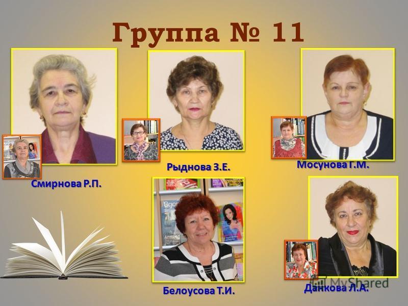 Группа 11 Смирнова Р.П. Рыднова З.Е. Мосунова Г.М. Белоусова Т.И. Данкова Л.А.