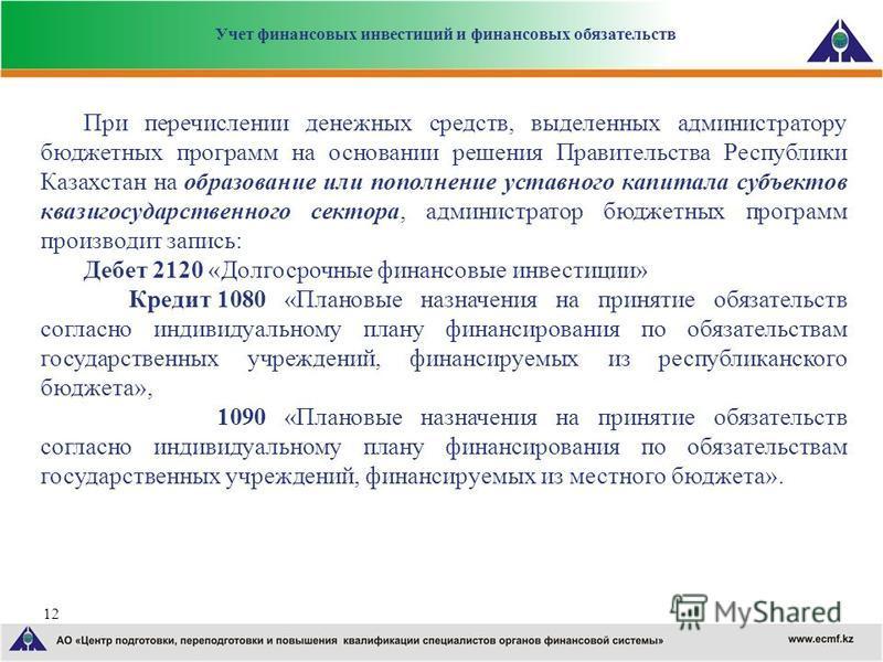 12 При перечислении денежных средств, выделенных администратору бюджетных программ на основании решения Правительства Республики Казахстан на образование или пополнение уставного капитала субъектов квазигосударственного сектора, администратор бюджетн
