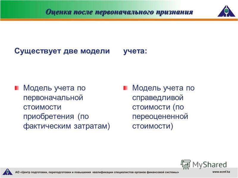 Оценка после первоначального признания Существует две модели Модель учета по первоначальной стоимости приобретения (по фактическим затратам)) учета: Модель учета по справедливой стоимости (по переоцененной стоимости)